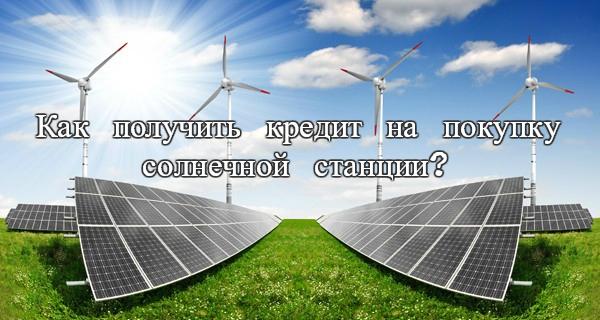 кредит ЗЕЛЕНАЯ ЭНЕРГИЯ, кредит на покупку солнечной станции